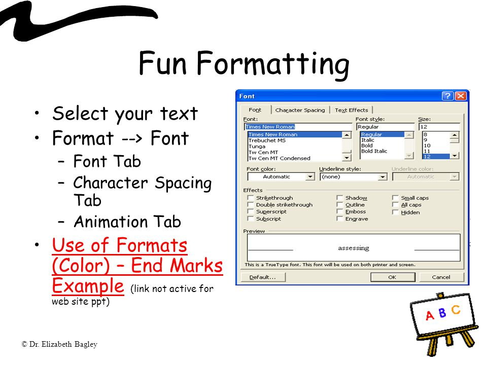 © Dr. Elizabeth Bagley Fun Formatting Select your text Format --> Font –Font Tab –Character Spacing Tab –Animation Tab Use of Formats (Color) – End Ma