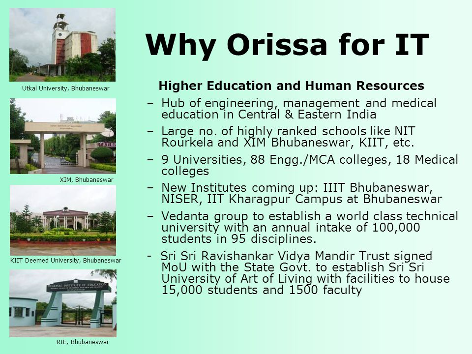 Why Orissa for IT Higher Education and Human Resources –Hub of engineering, management and medical education in Central & Eastern India –Large no.
