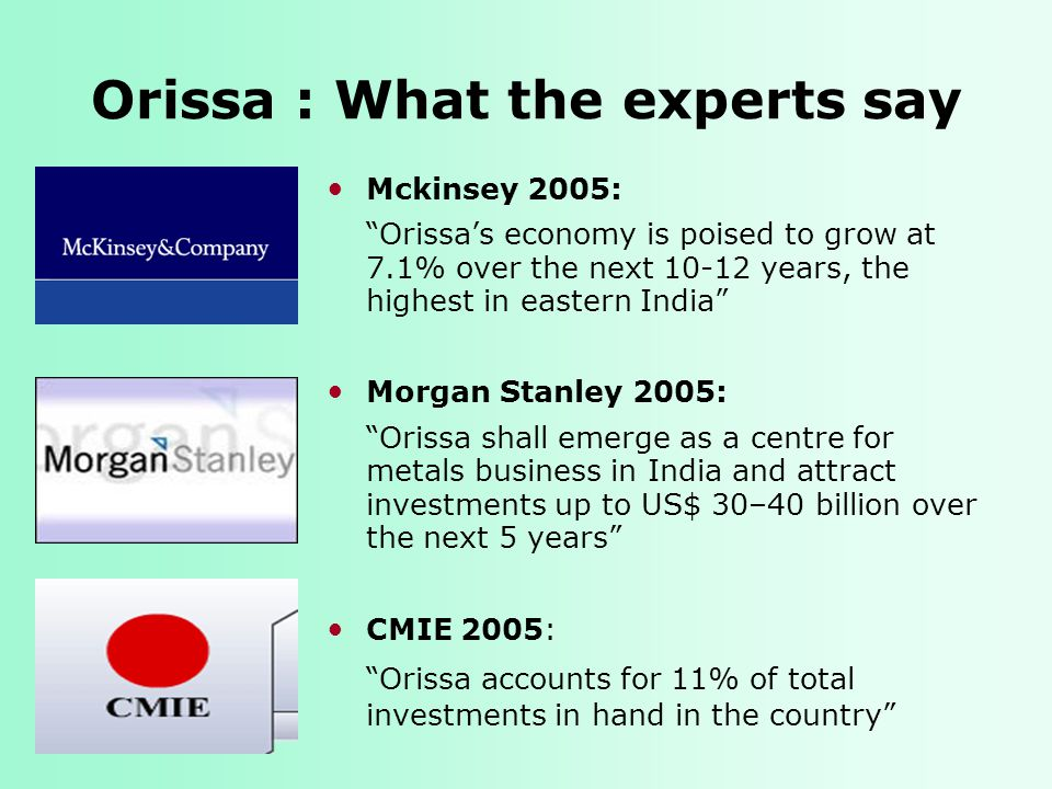 Orissa : What the experts say Mckinsey 2005: Orissa's economy is poised to grow at 7.1% over the next 10-12 years, the highest in eastern India Morgan Stanley 2005: Orissa shall emerge as a centre for metals business in India and attract investments up to US$ 30–40 billion over the next 5 years CMIE 2005: Orissa accounts for 11% of total investments in hand in the country