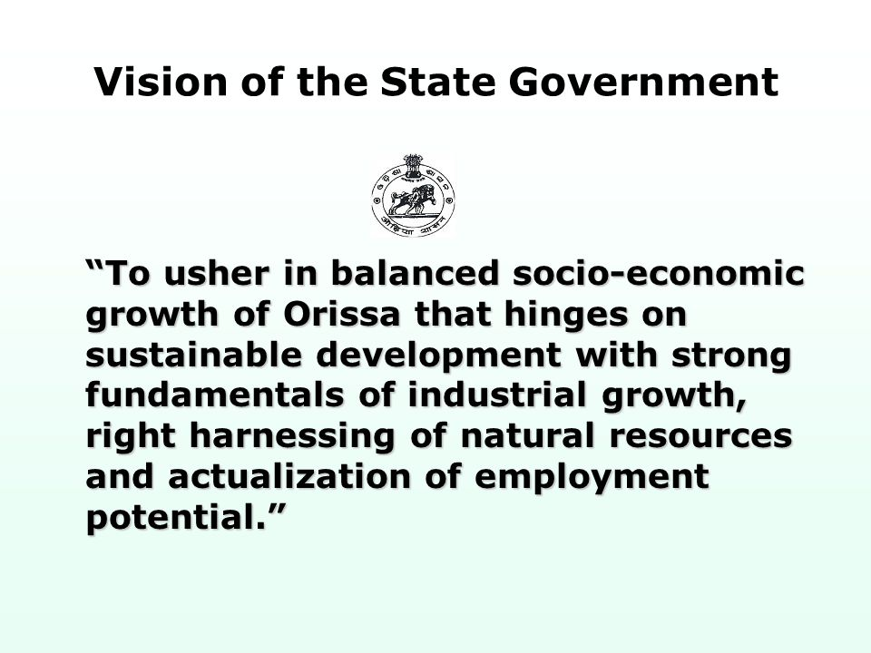 Vision of the State Government To usher in balanced socio-economic growth of Orissa that hinges on sustainable development with strong fundamentals of industrial growth, right harnessing of natural resources and actualization of employment potential.