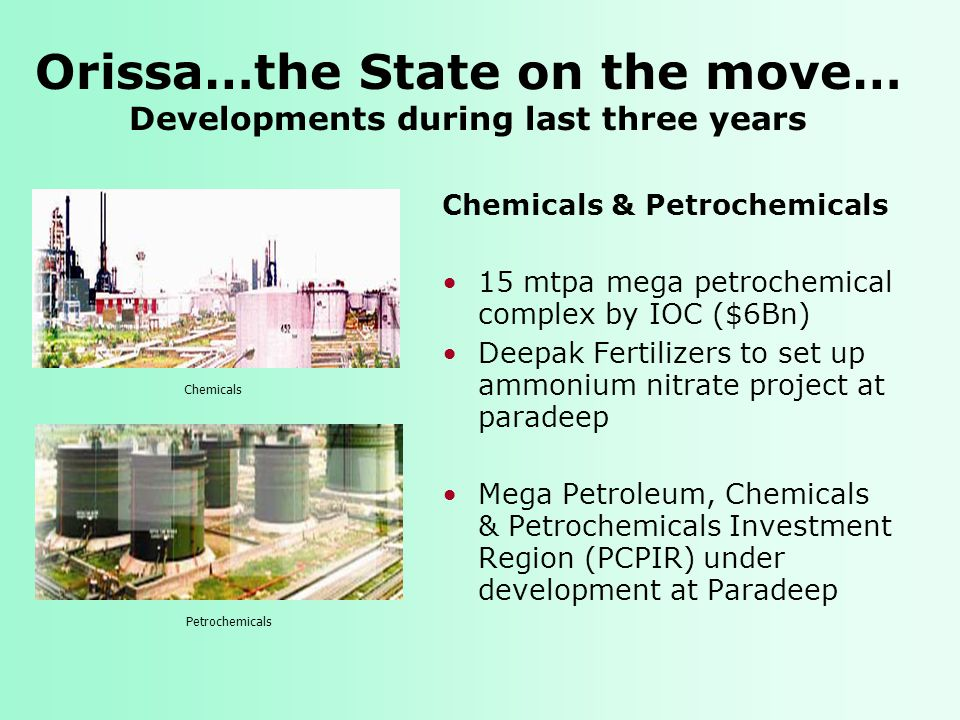 Orissa…the State on the move… Developments during last three years Chemicals & Petrochemicals 15 mtpa mega petrochemical complex by IOC ($6Bn) Deepak Fertilizers to set up ammonium nitrate project at paradeep Mega Petroleum, Chemicals & Petrochemicals Investment Region (PCPIR) under development at Paradeep Chemicals Petrochemicals