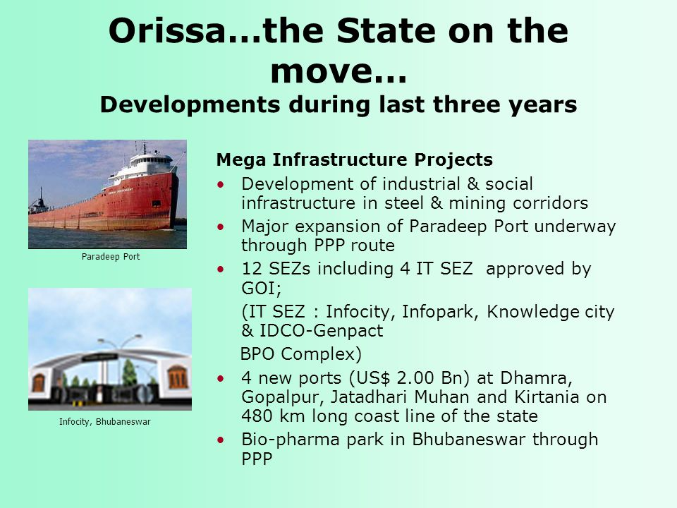 Orissa…the State on the move… Developments during last three years Mega Infrastructure Projects Development of industrial & social infrastructure in steel & mining corridors Major expansion of Paradeep Port underway through PPP route 12 SEZs including 4 IT SEZ approved by GOI; (IT SEZ : Infocity, Infopark, Knowledge city & IDCO-Genpact BPO Complex) 4 new ports (US$ 2.00 Bn) at Dhamra, Gopalpur, Jatadhari Muhan and Kirtania on 480 km long coast line of the state Bio-pharma park in Bhubaneswar through PPP Infocity, Bhubaneswar Paradeep Port