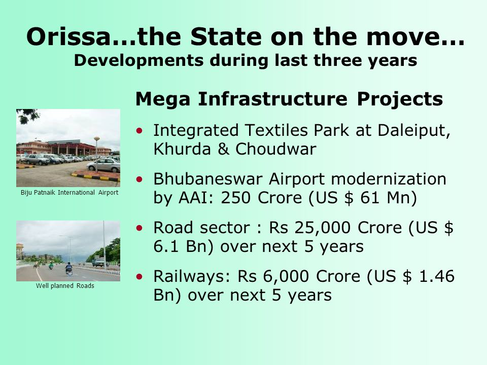 Orissa…the State on the move… Developments during last three years Mega Infrastructure Projects Integrated Textiles Park at Daleiput, Khurda & Choudwar Bhubaneswar Airport modernization by AAI: 250 Crore (US $ 61 Mn) Road sector : Rs 25,000 Crore (US $ 6.1 Bn) over next 5 years Railways: Rs 6,000 Crore (US $ 1.46 Bn) over next 5 years Biju Patnaik International Airport Well planned Roads