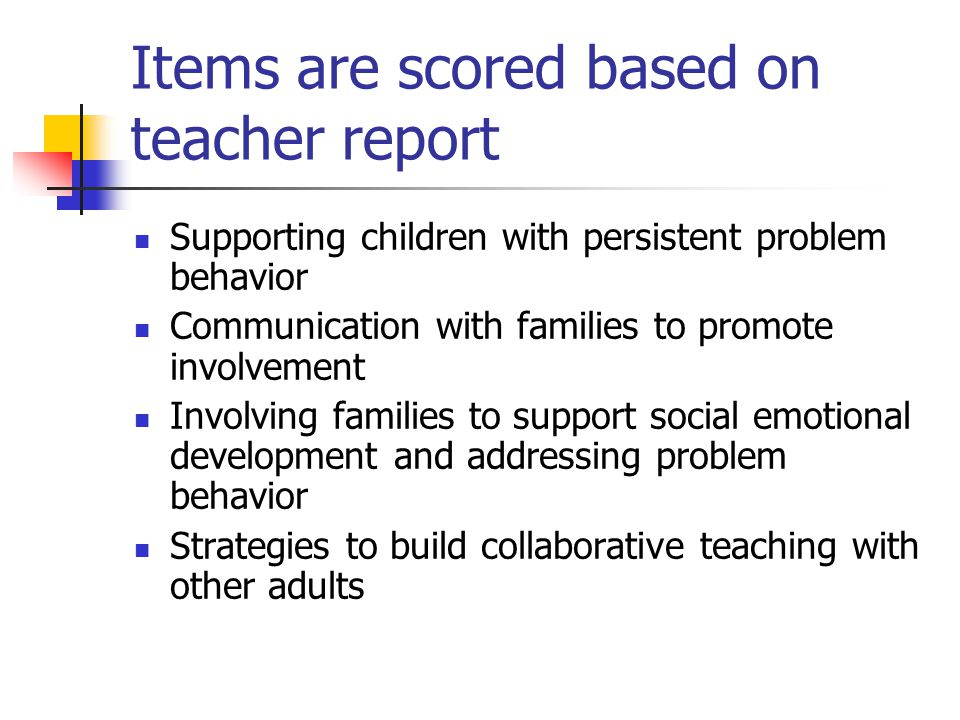 Items are scored based on teacher report Supporting children with persistent problem behavior Communication with families to promote involvement Involving families to support social emotional development and addressing problem behavior Strategies to build collaborative teaching with other adults