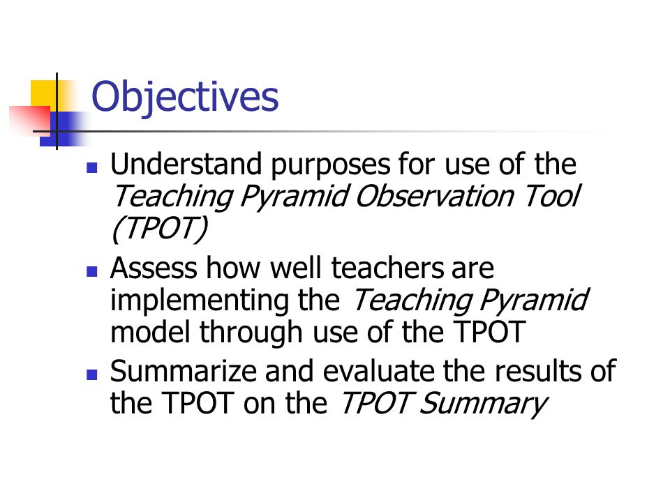 Objectives Understand purposes for use of the Teaching Pyramid Observation Tool (TPOT) Assess how well teachers are implementing the Teaching Pyramid model through use of the TPOT Summarize and evaluate the results of the TPOT on the TPOT Summary