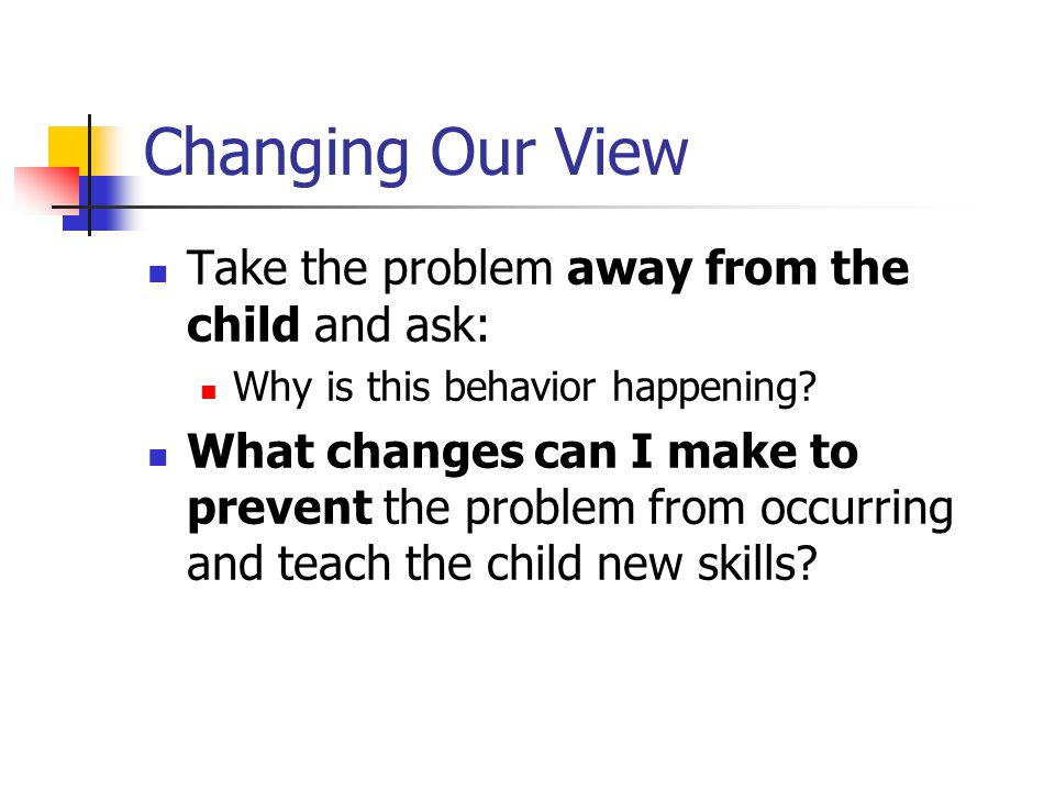 Changing Our View Take the problem away from the child and ask: Why is this behavior happening.