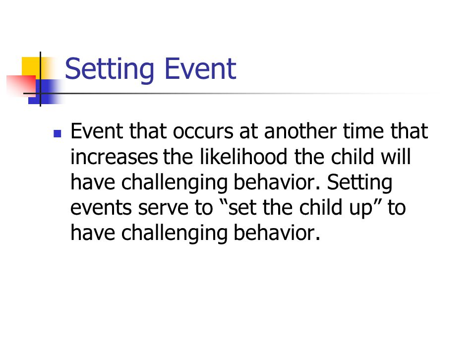 Setting Event Event that occurs at another time that increases the likelihood the child will have challenging behavior.
