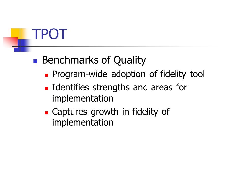 TPOT Benchmarks of Quality Program-wide adoption of fidelity tool Identifies strengths and areas for implementation Captures growth in fidelity of implementation