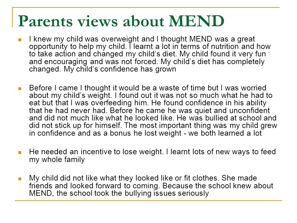 Parents views about MEND I knew my child was overweight and I thought MEND was a great opportunity to help my child.