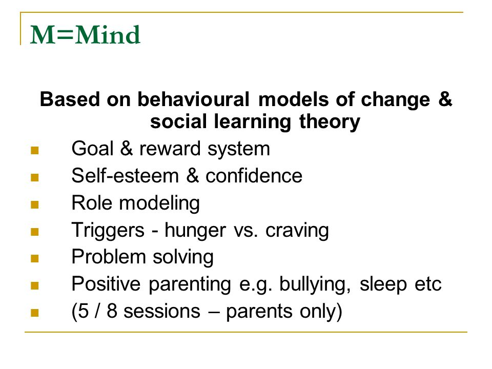 M=Mind Based on behavioural models of change & social learning theory Goal & reward system Self-esteem & confidence Role modeling Triggers - hunger vs.