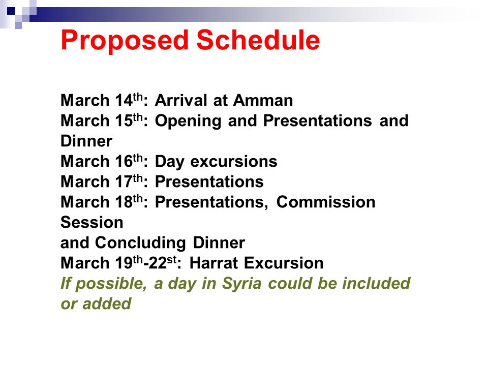 Proposed Schedule March 14 th : Arrival at Amman March 15 th : Opening and Presentations and Dinner March 16 th : Day excursions March 17 th : Presentations March 18 th : Presentations, Commission Session and Concluding Dinner March 19 th -22 st : Harrat Excursion If possible, a day in Syria could be included or added