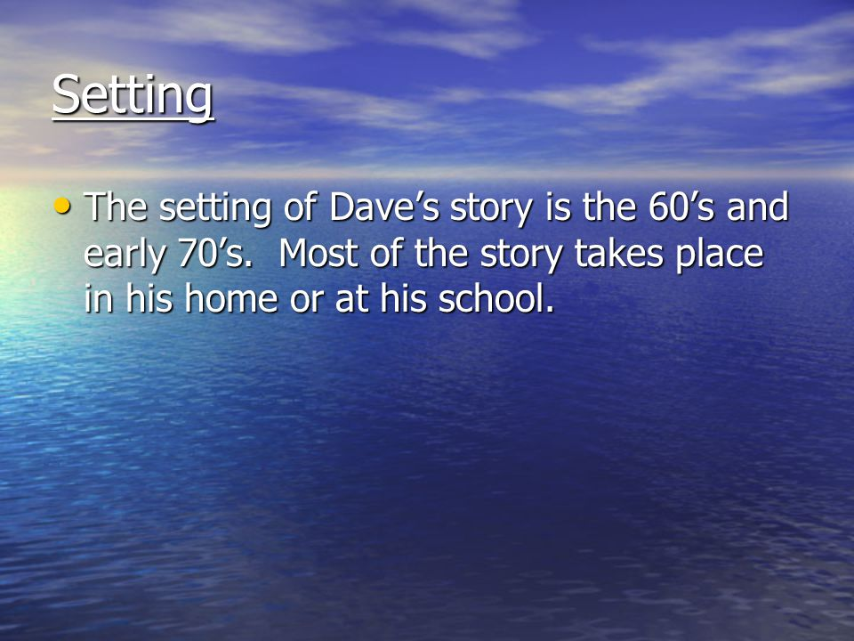 Setting The setting of Dave's story is the 60's and early 70's. Most of the story takes place in his home or at his school. The setting of Dave's stor