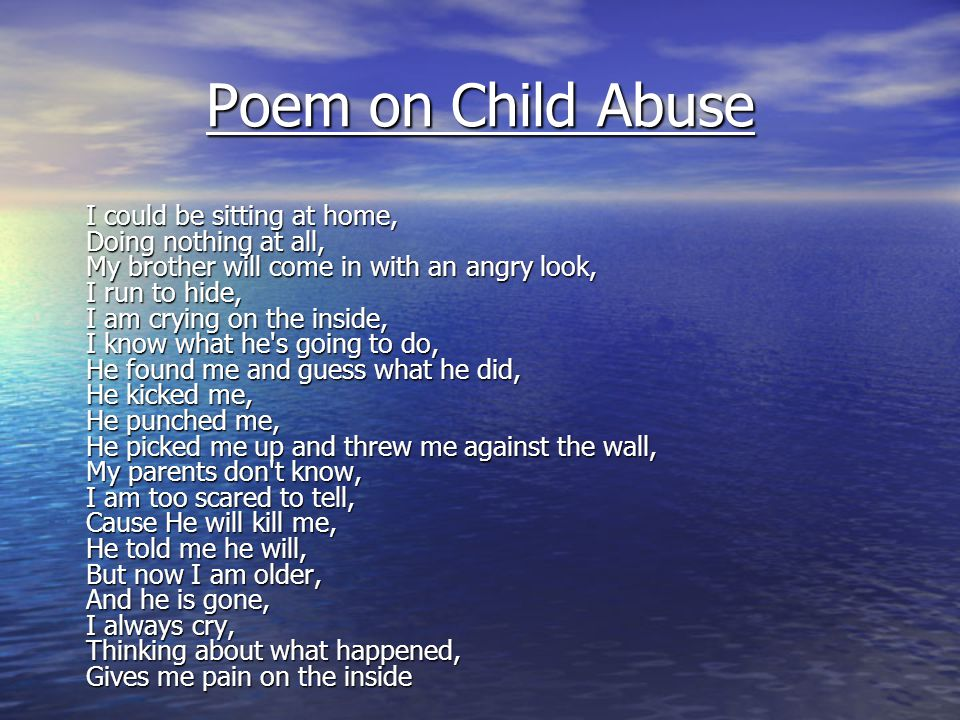 Poem on Child Abuse I could be sitting at home, Doing nothing at all, My brother will come in with an angry look, I run to hide, I am crying on the in