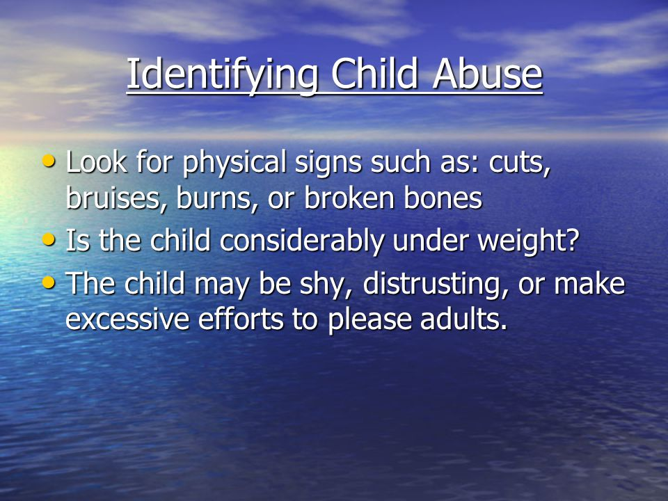 Identifying Child Abuse Look for physical signs such as: cuts, bruises, burns, or broken bones Look for physical signs such as: cuts, bruises, burns,