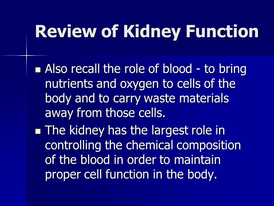 Review of Kidney Function Also recall the role of blood - to bring nutrients and oxygen to cells of the body and to carry waste materials away from th