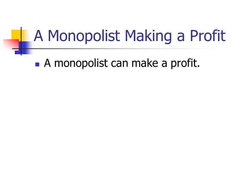 A Monopolist Making a Profit A monopolist can make a profit.