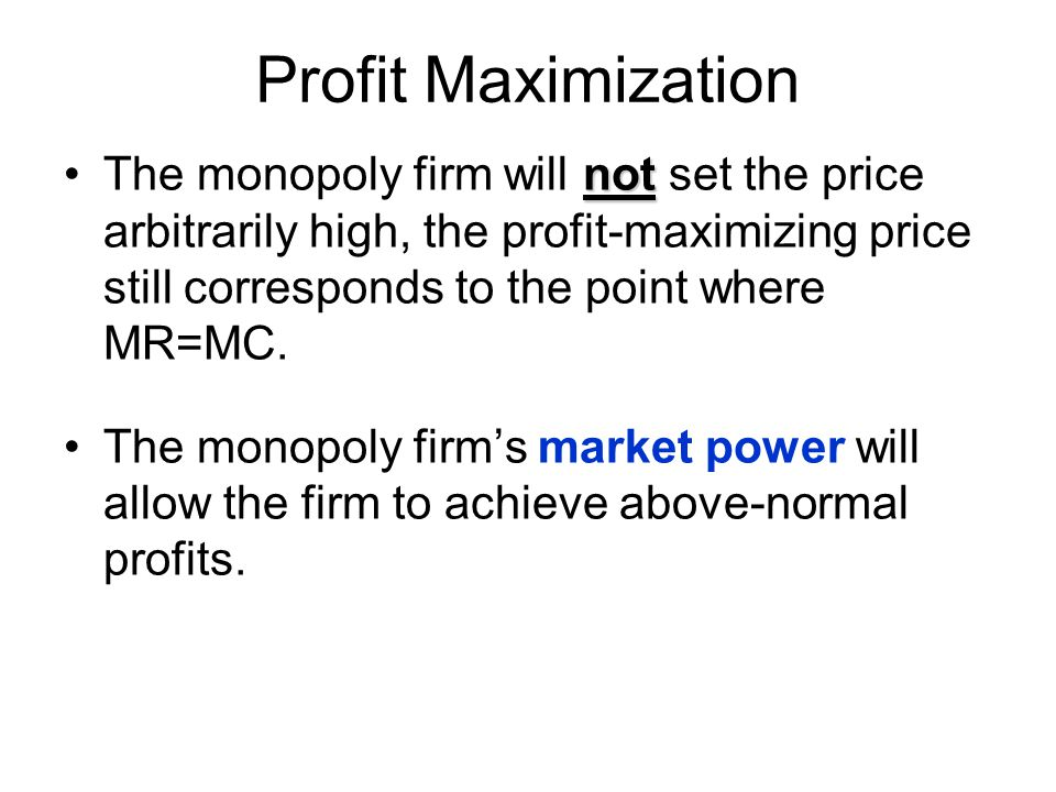 Profit Maximization notThe monopoly firm will not set the price arbitrarily high, the profit-maximizing price still corresponds to the point where MR=MC.