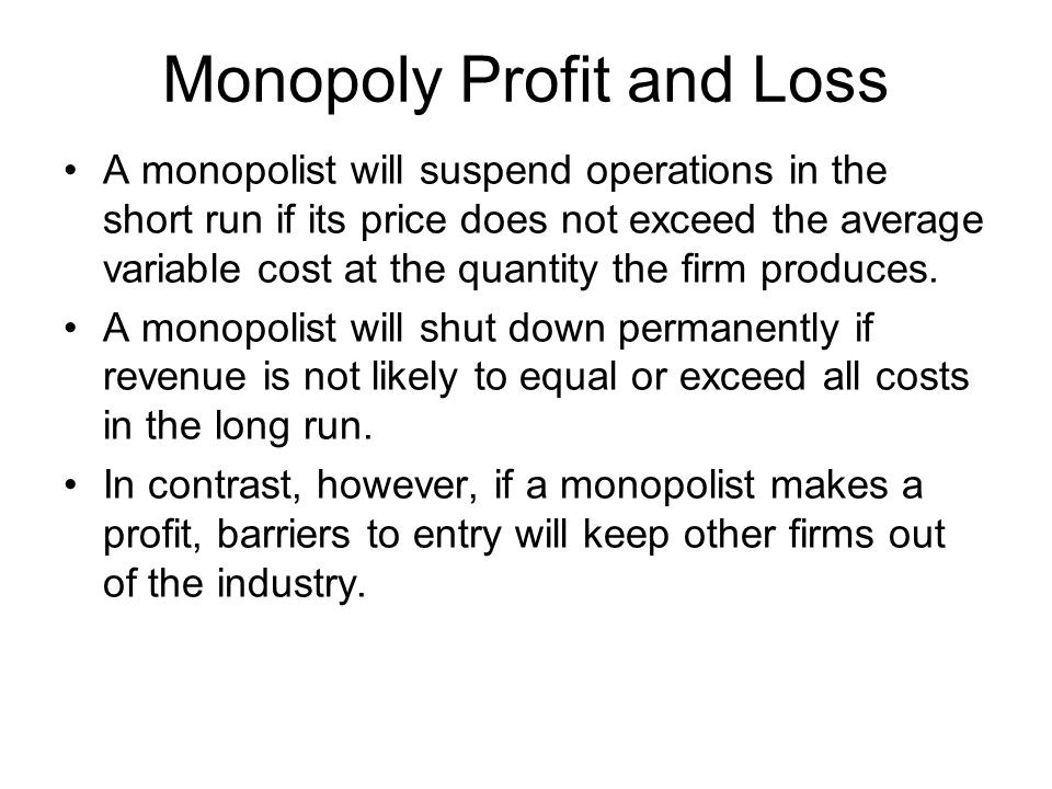 Monopoly Profit and Loss A monopolist will suspend operations in the short run if its price does not exceed the average variable cost at the quantity the firm produces.