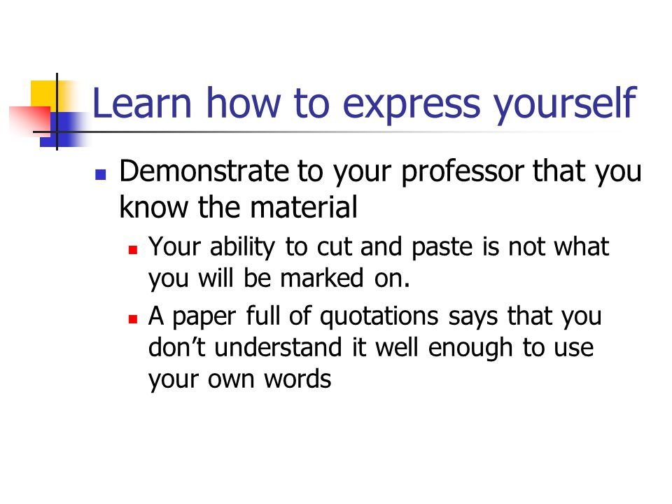 Learn how to express yourself Demonstrate to your professor that you know the material Your ability to cut and paste is not what you will be marked on.