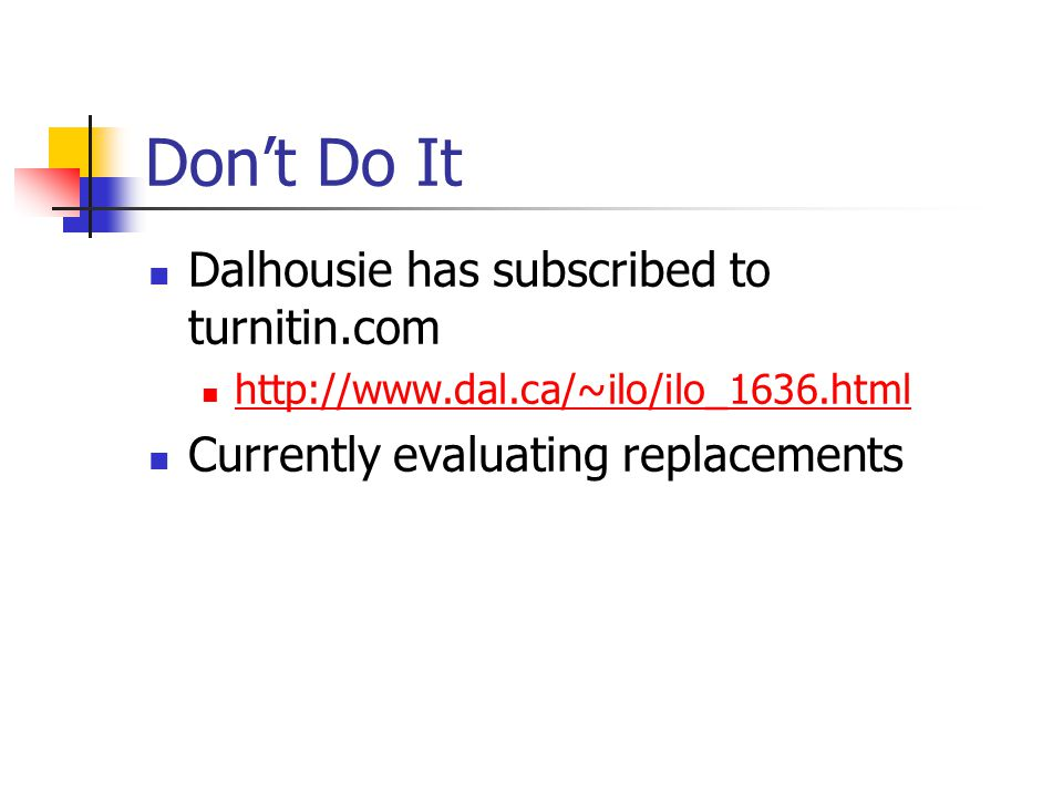 Don't Do It Dalhousie has subscribed to turnitin.com http://www.dal.ca/~ilo/ilo_1636.html Currently evaluating replacements