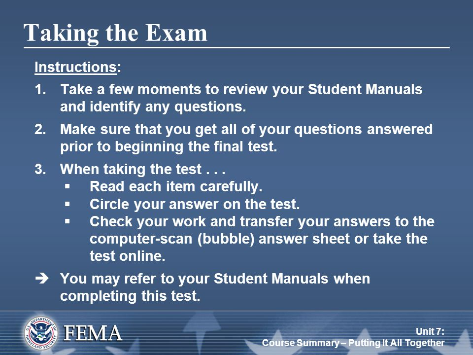 Unit 7: Course Summary – Putting It All Together Taking the Exam Instructions: 1.Take a few moments to review your Student Manuals and identify any qu