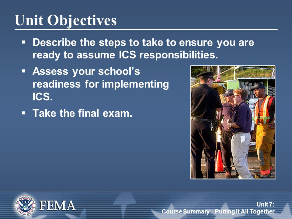 Unit 7: Course Summary – Putting It All Together Additional Resources http://www.training.fema.gov/emiweb/IS/ICSResource