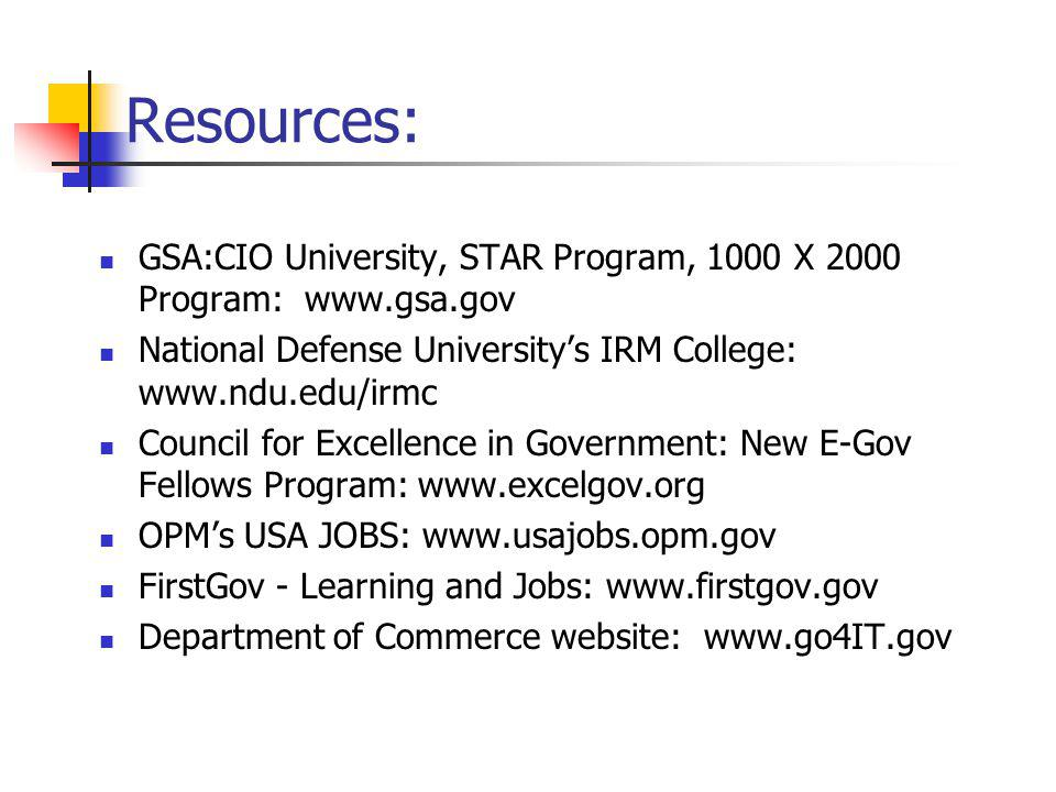 Resources: GSA:CIO University, STAR Program, 1000 X 2000 Program: www.gsa.gov National Defense University's IRM College: www.ndu.edu/irmc Council for Excellence in Government: New E-Gov Fellows Program: www.excelgov.org OPM's USA JOBS: www.usajobs.opm.gov FirstGov - Learning and Jobs: www.firstgov.gov Department of Commerce website: www.go4IT.gov