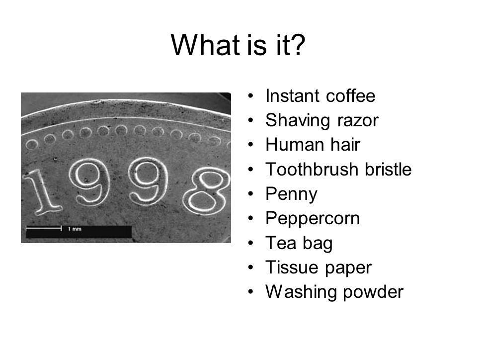 What is it? Instant coffee Shaving razor Human hair Toothbrush bristle Penny Peppercorn Tea bag Tissue paper Washing powder