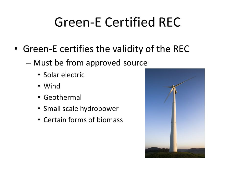 Green-E Certified REC Green-E certifies the validity of the REC – Must be from approved source Solar electric Wind Geothermal Small scale hydropower Certain forms of biomass