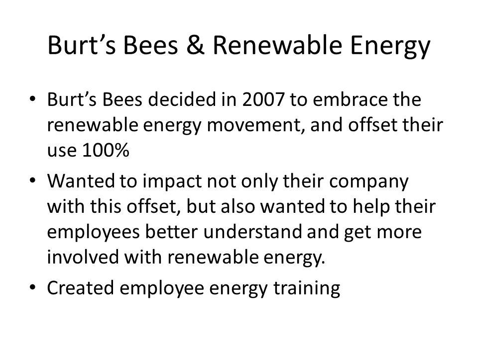 Burt's Bees & Renewable Energy Burt's Bees decided in 2007 to embrace the renewable energy movement, and offset their use 100% Wanted to impact not only their company with this offset, but also wanted to help their employees better understand and get more involved with renewable energy.