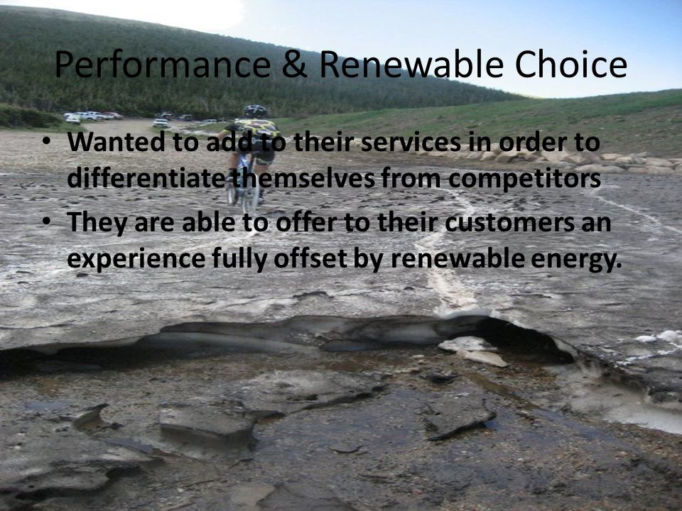 Performance & Renewable Choice Wanted to add to their services in order to differentiate themselves from competitors They are able to offer to their customers an experience fully offset by renewable energy.