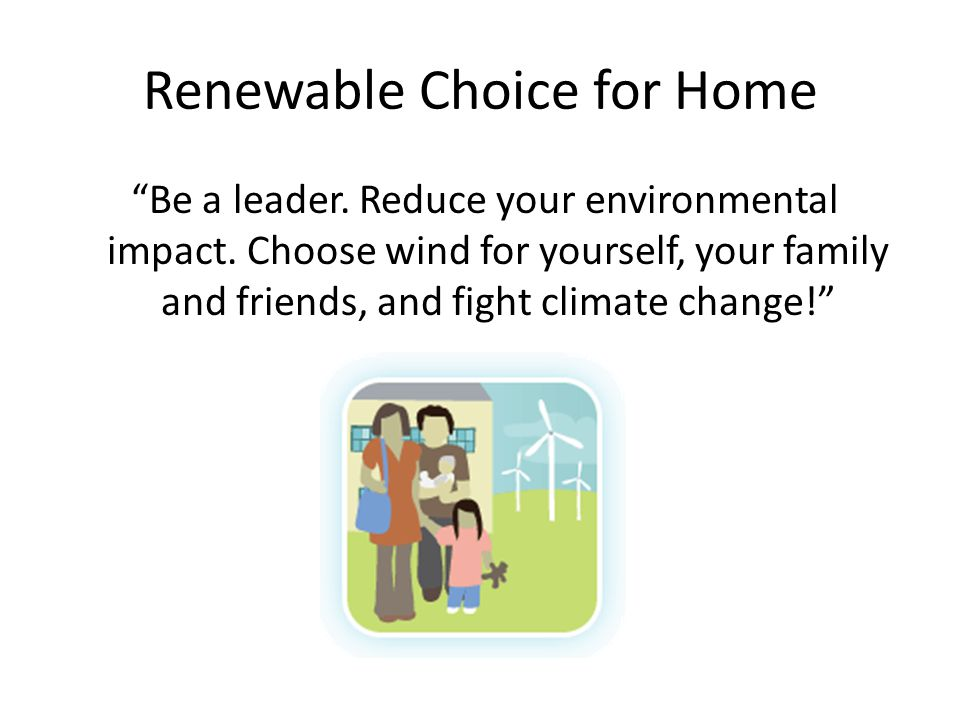 "Renewable Choice for Home ""Be a leader. Reduce your environmental impact. Choose wind for yourself, your family and friends, and fight climate change!"
