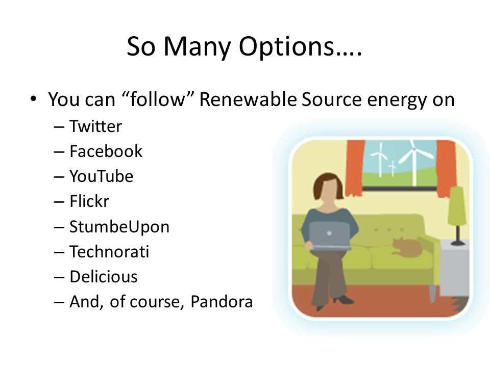"So Many Options…. You can ""follow"" Renewable Source energy on – Twitter – Facebook – YouTube – Flickr – StumbeUpon – Technorati – Delicious – And, of"