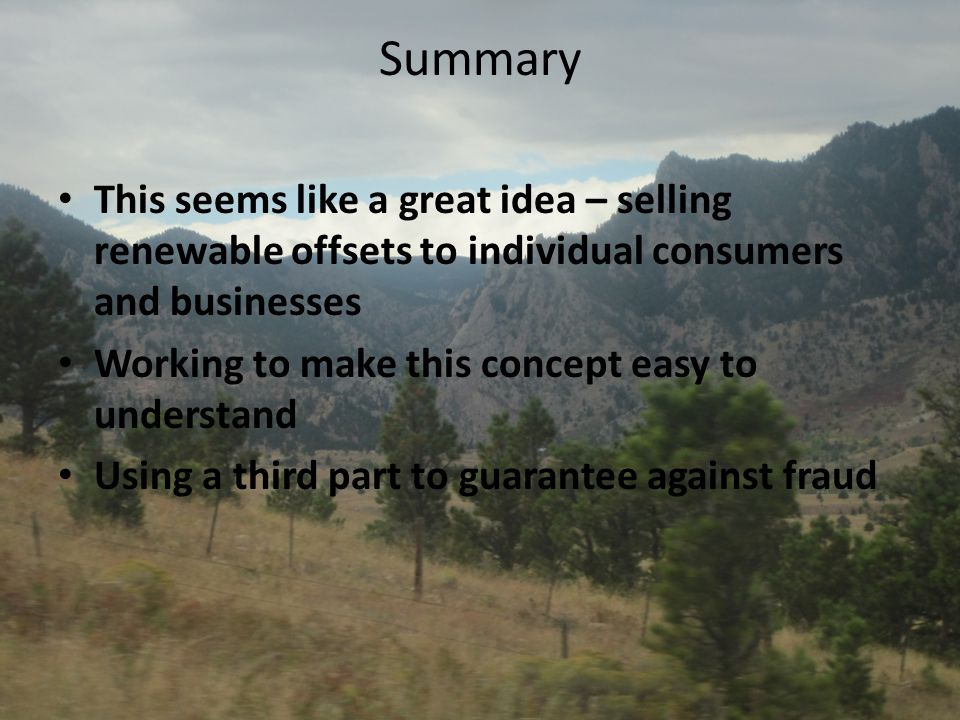 Summary This seems like a great idea – selling renewable offsets to individual consumers and businesses Working to make this concept easy to understan