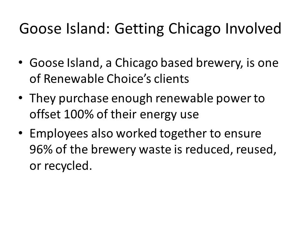 Goose Island: Getting Chicago Involved Goose Island, a Chicago based brewery, is one of Renewable Choice's clients They purchase enough renewable power to offset 100% of their energy use Employees also worked together to ensure 96% of the brewery waste is reduced, reused, or recycled.