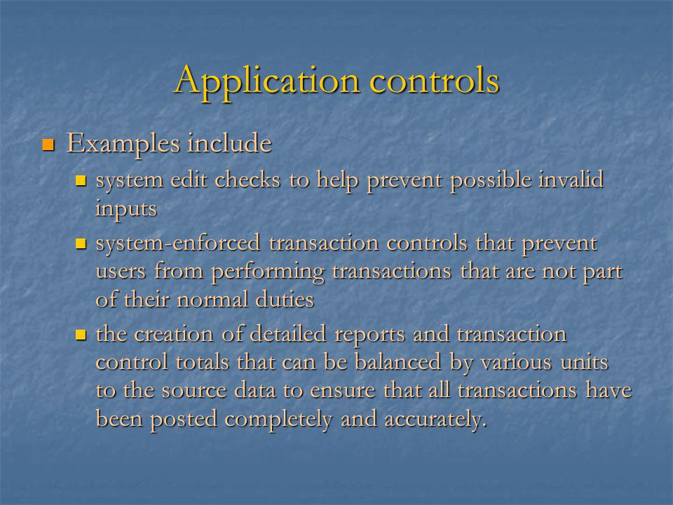 Application controls Examples include Examples include system edit checks to help prevent possible invalid inputs system edit checks to help prevent possible invalid inputs system-enforced transaction controls that prevent users from performing transactions that are not part of their normal duties system-enforced transaction controls that prevent users from performing transactions that are not part of their normal duties the creation of detailed reports and transaction control totals that can be balanced by various units to the source data to ensure that all transactions have been posted completely and accurately.