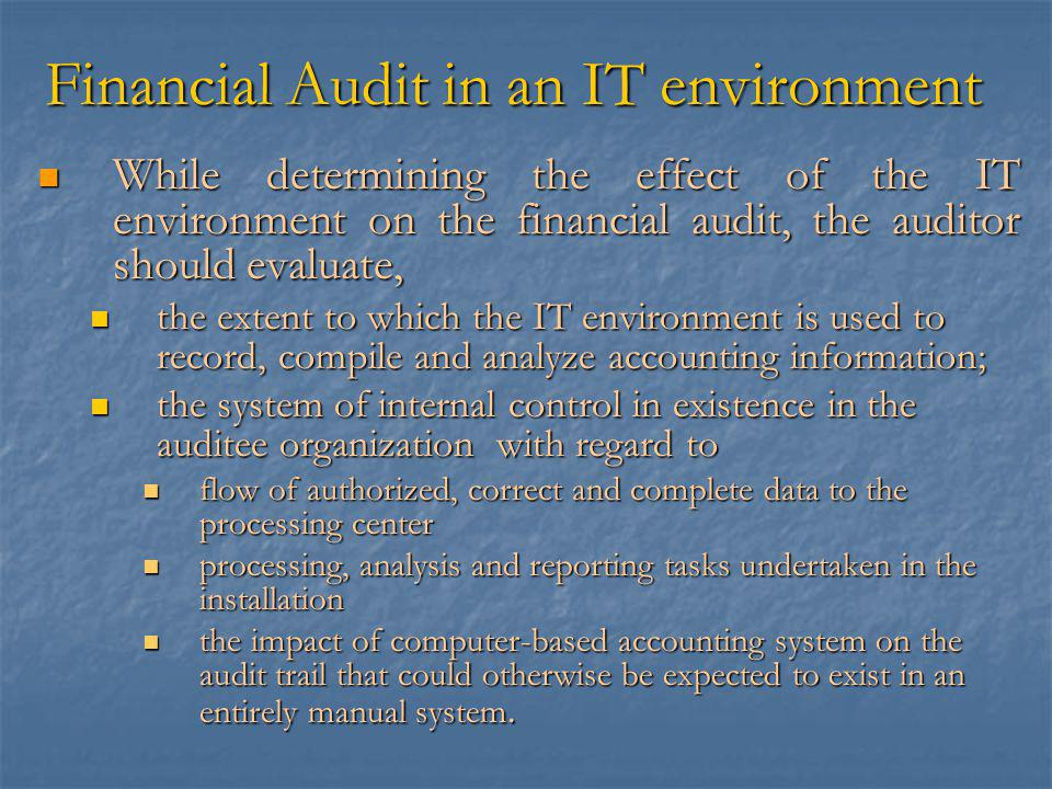 Financial Audit in an IT environment While determining the effect of the IT environment on the financial audit, the auditor should evaluate, While determining the effect of the IT environment on the financial audit, the auditor should evaluate, the extent to which the IT environment is used to record, compile and analyze accounting information; the extent to which the IT environment is used to record, compile and analyze accounting information; the system of internal control in existence in the auditee organization with regard to the system of internal control in existence in the auditee organization with regard to flow of authorized, correct and complete data to the processing center flow of authorized, correct and complete data to the processing center processing, analysis and reporting tasks undertaken in the installation processing, analysis and reporting tasks undertaken in the installation the impact of computer-based accounting system on the audit trail that could otherwise be expected to exist in an entirely manual system.