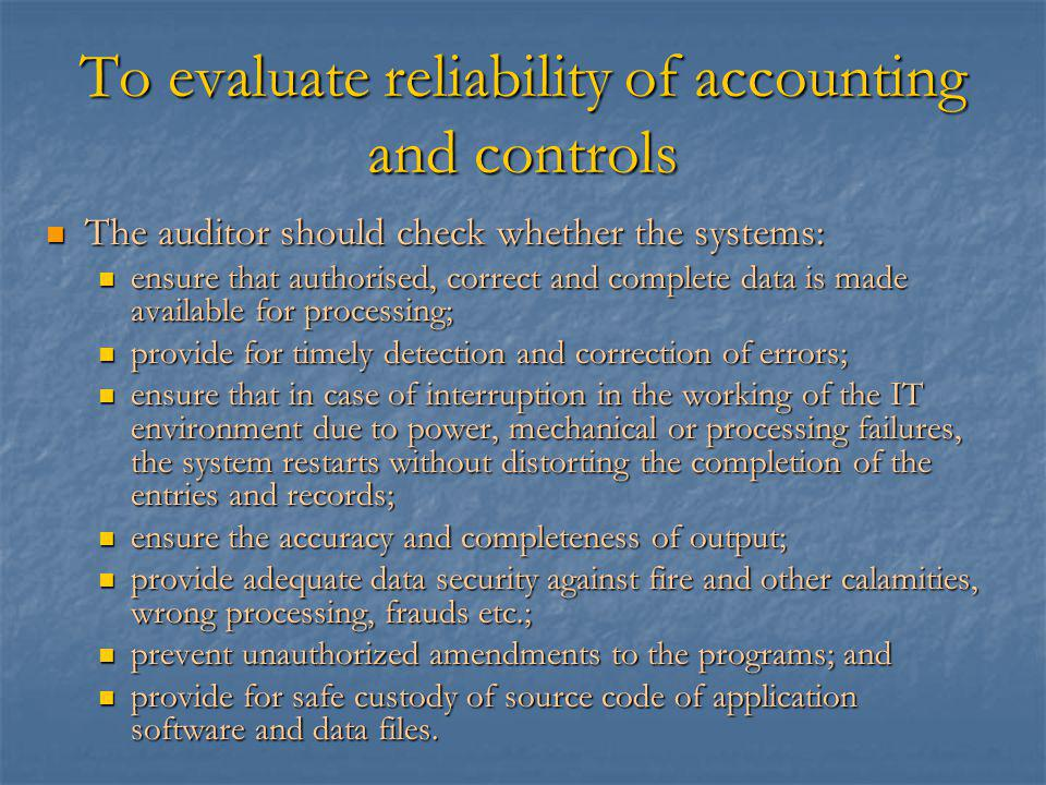To evaluate reliability of accounting and controls The auditor should check whether the systems: The auditor should check whether the systems: ensure that authorised, correct and complete data is made available for processing; ensure that authorised, correct and complete data is made available for processing; provide for timely detection and correction of errors; provide for timely detection and correction of errors; ensure that in case of interruption in the working of the IT environment due to power, mechanical or processing failures, the system restarts without distorting the completion of the entries and records; ensure that in case of interruption in the working of the IT environment due to power, mechanical or processing failures, the system restarts without distorting the completion of the entries and records; ensure the accuracy and completeness of output; ensure the accuracy and completeness of output; provide adequate data security against fire and other calamities, wrong processing, frauds etc.; provide adequate data security against fire and other calamities, wrong processing, frauds etc.; prevent unauthorized amendments to the programs; and prevent unauthorized amendments to the programs; and provide for safe custody of source code of application software and data files.
