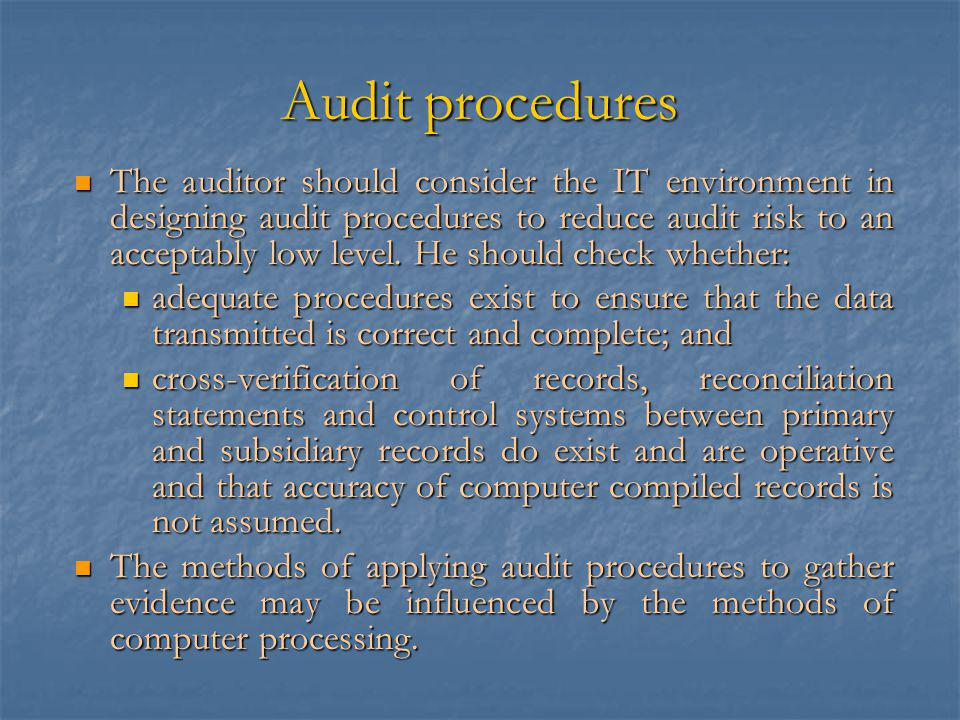 Audit procedures The auditor should consider the IT environment in designing audit procedures to reduce audit risk to an acceptably low level.