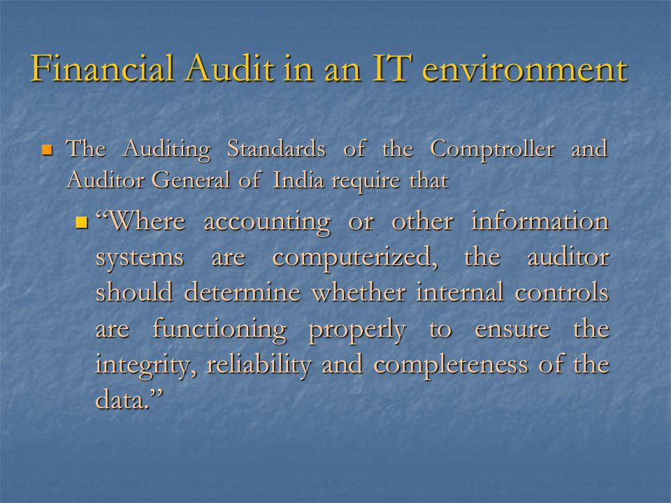 Financial Audit in an IT environment The Auditing Standards of the Comptroller and Auditor General of India require that The Auditing Standards of the Comptroller and Auditor General of India require that Where accounting or other information systems are computerized, the auditor should determine whether internal controls are functioning properly to ensure the integrity, reliability and completeness of the data. Where accounting or other information systems are computerized, the auditor should determine whether internal controls are functioning properly to ensure the integrity, reliability and completeness of the data.