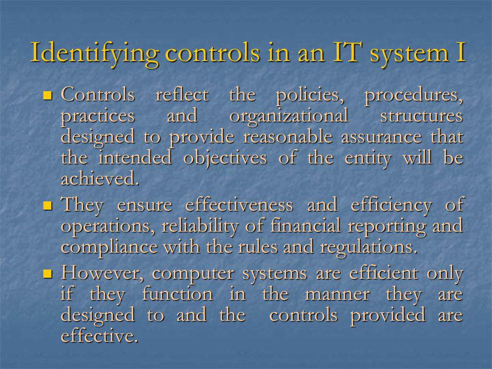 Identifying controls in an IT system I Controls reflect the policies, procedures, practices and organizational structures designed to provide reasonable assurance that the intended objectives of the entity will be achieved.