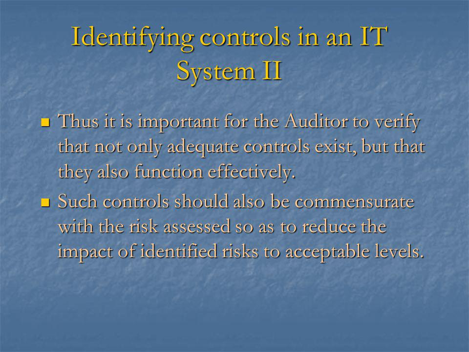 Identifying controls in an IT System II Thus it is important for the Auditor to verify that not only adequate controls exist, but that they also function effectively.