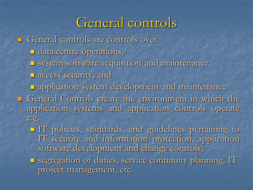 General controls General controls are controls over General controls are controls over data centre operations, data centre operations, system software acquisition and maintenance, system software acquisition and maintenance, access security, and access security, and application system development and maintenance application system development and maintenance General Controls create the environment in which the application systems and application controls operate e.g.