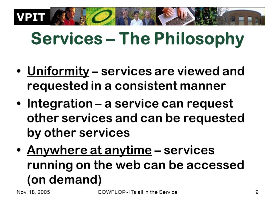 VPIT Nov. 18. 2005COWFLOP - ITs all in the Service9 Services – The Philosophy Uniformity – services are viewed and requested in a consistent manner In
