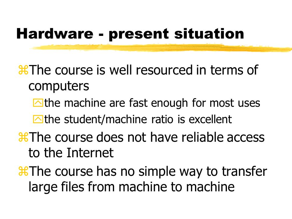 Hardware - present situation zThe course is well resourced in terms of computers ythe machine are fast enough for most uses ythe student/machine ratio