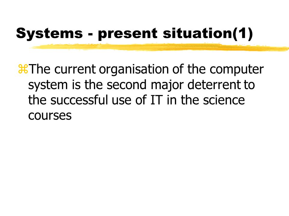 Systems - present situation(1) zThe current organisation of the computer system is the second major deterrent to the successful use of IT in the scien