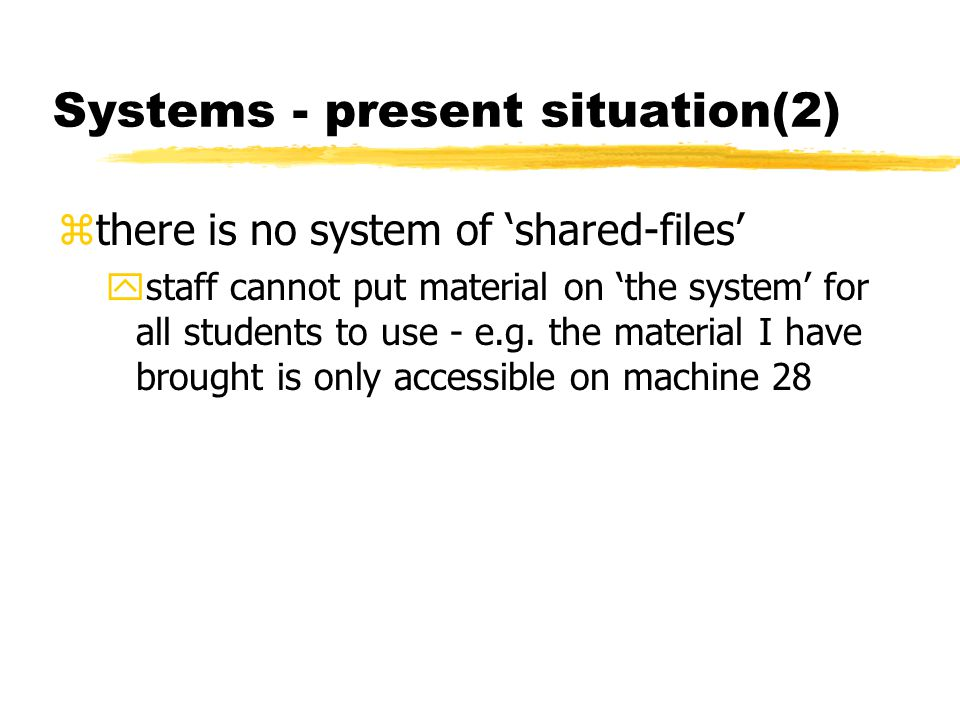 Systems - present situation(2) zthere is no system of 'shared-files' ystaff cannot put material on 'the system' for all students to use - e.g. the mat