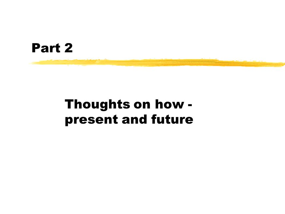Part 2 Thoughts on how - present and future
