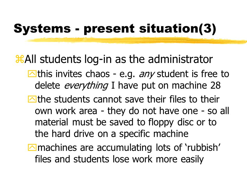 Systems - present situation(3) zAll students log-in as the administrator ythis invites chaos - e.g. any student is free to delete everything I have pu
