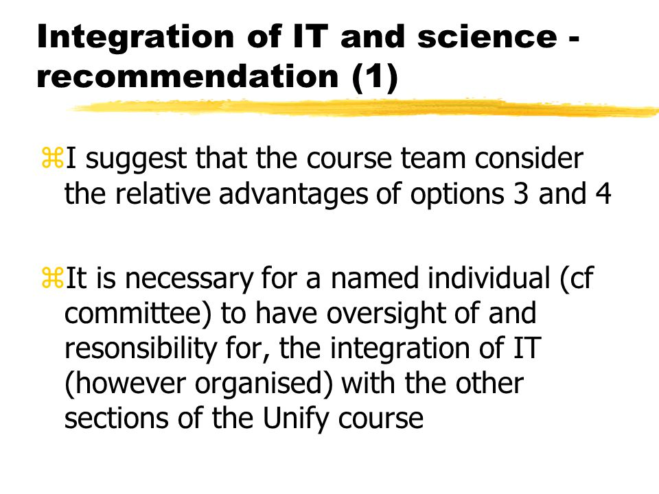 Integration of IT and science - recommendation (1) zI suggest that the course team consider the relative advantages of options 3 and 4 zIt is necessar